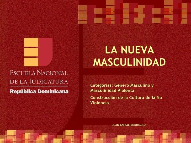 LA NUEVA MASCULINIDAD Categorías: Género Masculino y Masculinidad Violenta Construcción de la Cultura de la No Violencia J...