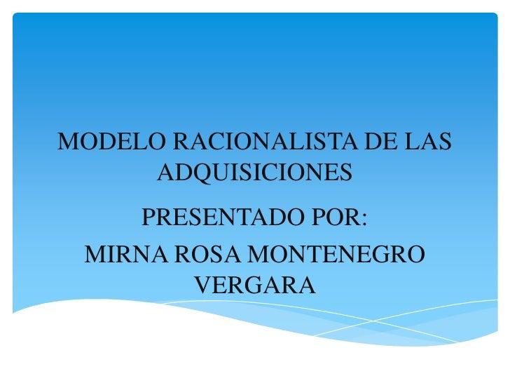 MODELO RACIONALISTA DE LAS     ADQUISICIONES    PRESENTADO POR: MIRNA ROSA MONTENEGRO        VERGARA