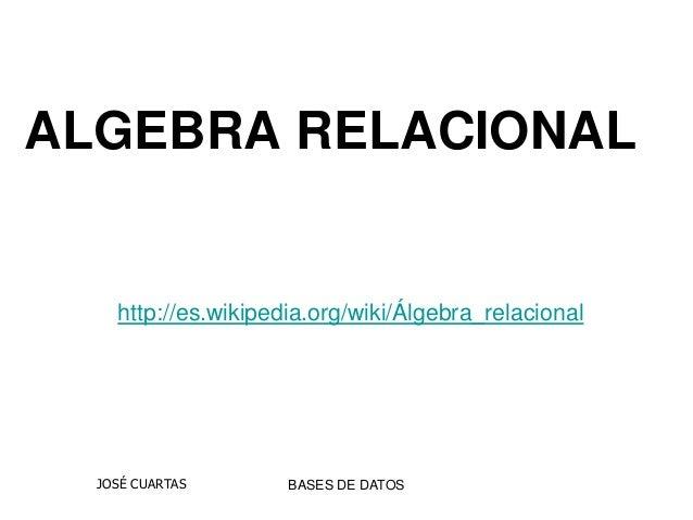 http://es.wikipedia.org/wiki/Álgebra_relacional BASES DE DATOSJOSÉ CUARTAS ALGEBRA RELACIONAL