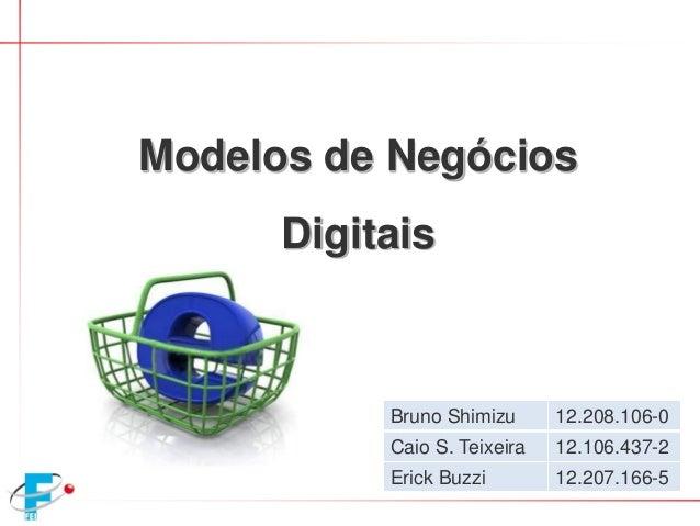Bruno Shimizu 12.208.106-0 Caio S. Teixeira 12.106.437-2 Erick Buzzi 12.207.166-5 Modelos de Negócios Digitais