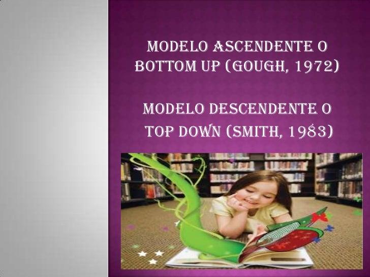 Modelo ascendente o bottom up (Gough, 1972)<br />Modelo descendente O<br /> top down (Smith, 1983)<br />