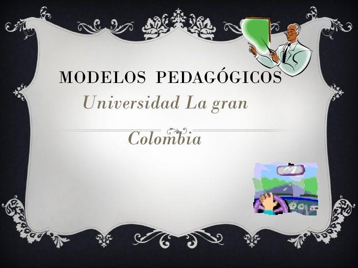 MODELOS  PEDAGÓGICOS Universidad La gran Colombia