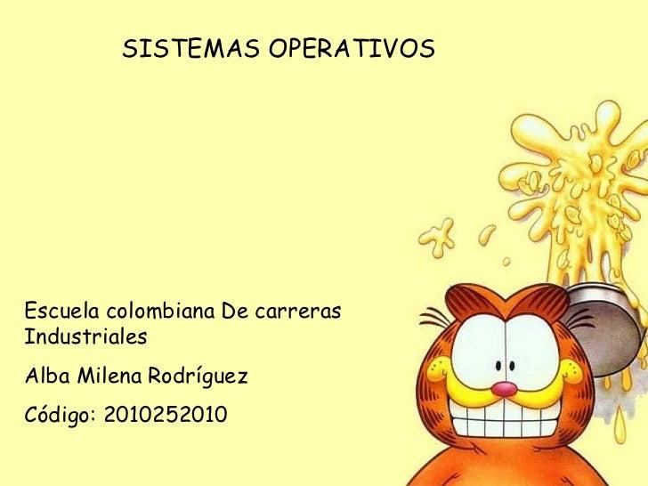 SISTEMAS OPERATIVOS Escuela colombiana De carreras Industriales Alba Milena Rodríguez  Código: 2010252010