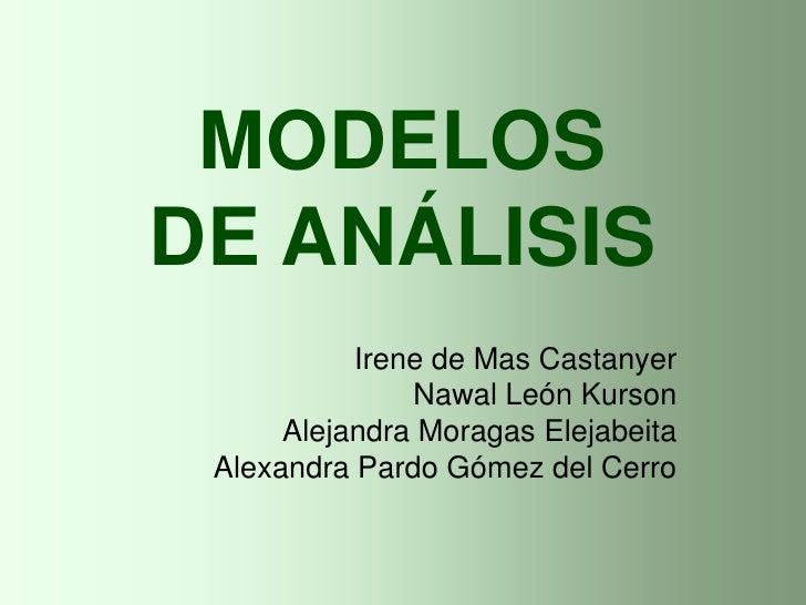 MODELOSDE ANÁLISIS<br />Irene de Mas Castanyer<br />Nawal León Kurson<br />Alejandra Moragas Elejabeita<br />Alexandra Par...