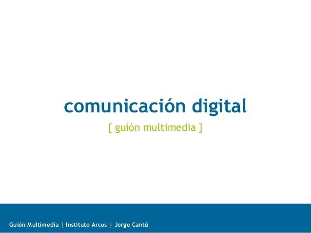 comunicación digital [ guión multimedia ]  Guión Multimedia | Instituto Arcos | Jorge Cantú