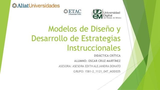 Modelos de Diseño y Desarrollo de Estrategias Instruccionales DIDÁCTICA CRÍTICA ALUMNO: OSCAR CRUZ MARTÍNEZ ASESORA: ASESO...