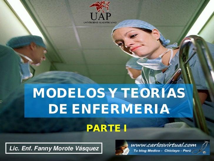 MODELOS Y TEORIAS          DE ENFERMERIA                            PARTE I Lic. Enf. Fanny Morote Vásquez Morote Vásquez ...
