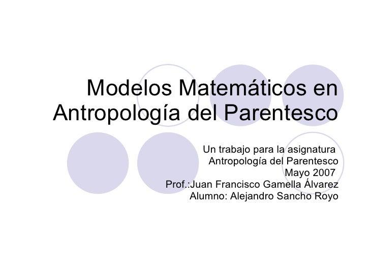 Modelos Matemáticos en Antropología del Parentesco Un trabajo para la asignatura  Antropología del Parentesco Mayo 2007  P...