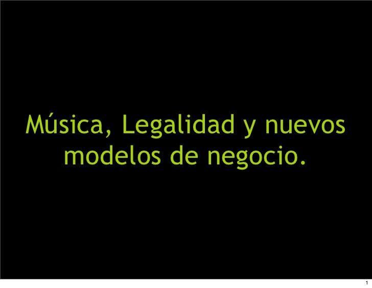 Música, Legalidad y nuevos   modelos de negocio.                                 1