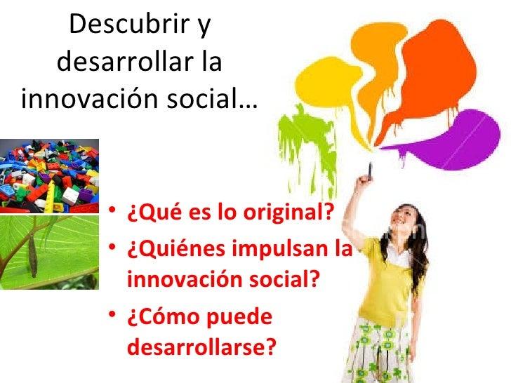 <ul><li>¿Qué es lo original? </li></ul><ul><li>¿Quiénes impulsan la innovación social? </li></ul><ul><li>¿Cómo puede desar...
