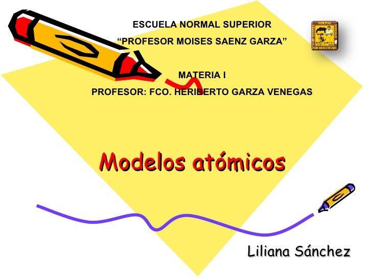 """Modelos atómicos Liliana Sánchez  ESCUELA NORMAL SUPERIOR """" PROFESOR MOISES SAENZ GARZA"""" MATERIA I PROFESOR: FCO. HERIBERT..."""