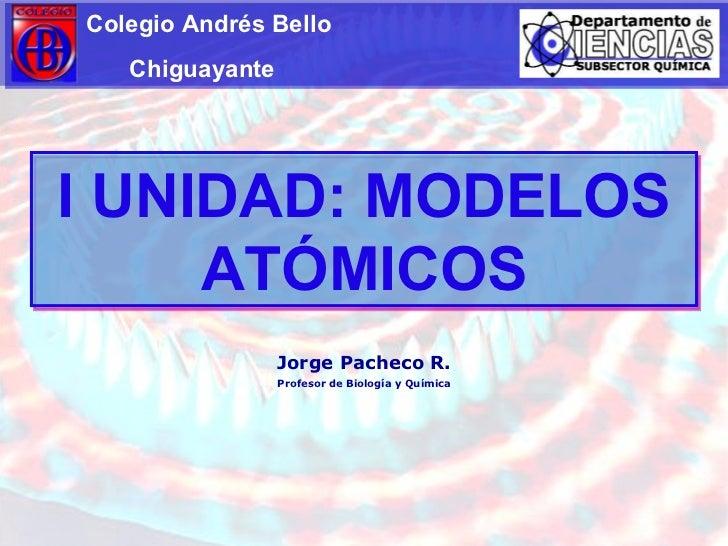 I UNIDAD: MODELOS ATÓMICOS Colegio Andrés Bello Chiguayante Jorge Pacheco R. Profesor de Biología y Química