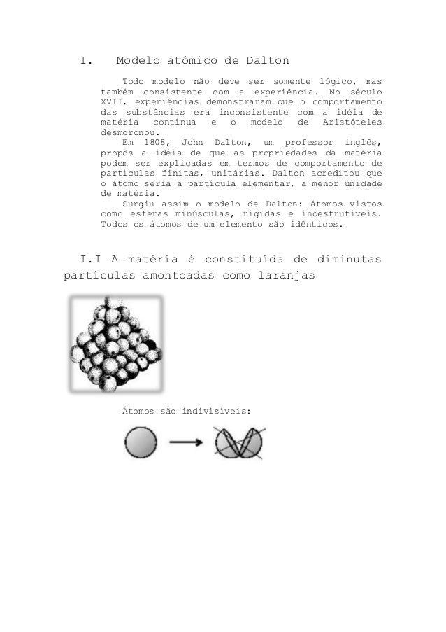I. Modelo atômico de DaltonTodo modelo não deve ser somente lógico, mastambém consistente com a experiência. No séculoXVII...