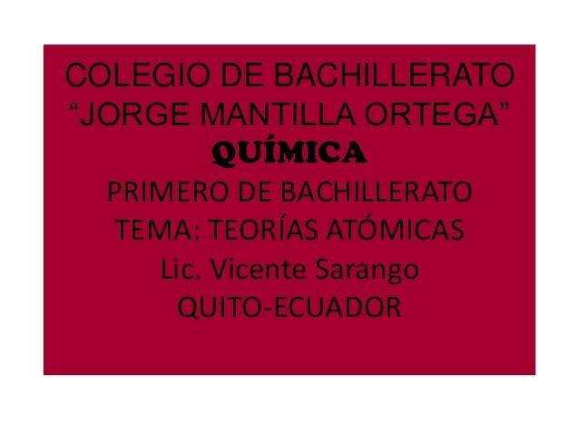 """COLEGIO DE BACHILLERATO """"JORGE MANTILLA ORTEGA"""" QUÍMICA PRIMERO DE BACHILLERATO TEMA: TEORÍAS ATÓMICAS Lic. Vicente Sarang..."""
