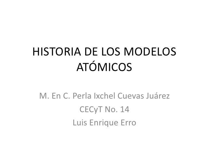 HISTORIA DE LOS MODELOS ATÓMICOS<br />M. En C. Perla Ixchel Cuevas Juárez<br />CECyT No. 14<br />Luis Enrique Erro<br />