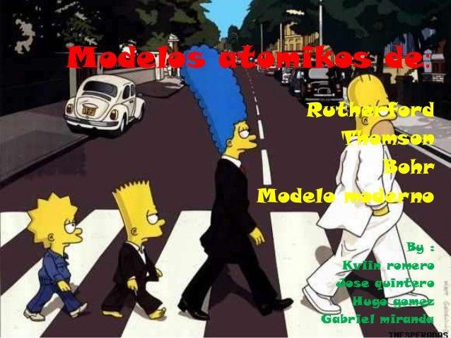 Modelos atomikos de: Rutherford Thomson Bohr Modelo moderno By : Kviin romero Jose quintero Hugo gomez Gabriel miranda