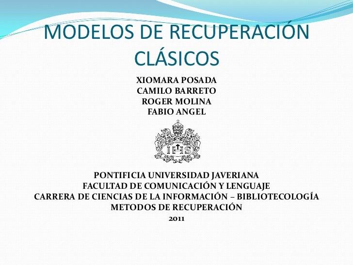 MODELOS DE RECUPERACIÓN CLÁSICOS<br />XIOMARA POSADA<br />CAMILO BARRETO<br />ROGER MOLINA<br />FABIO ANGEL<br />PONTIFICI...