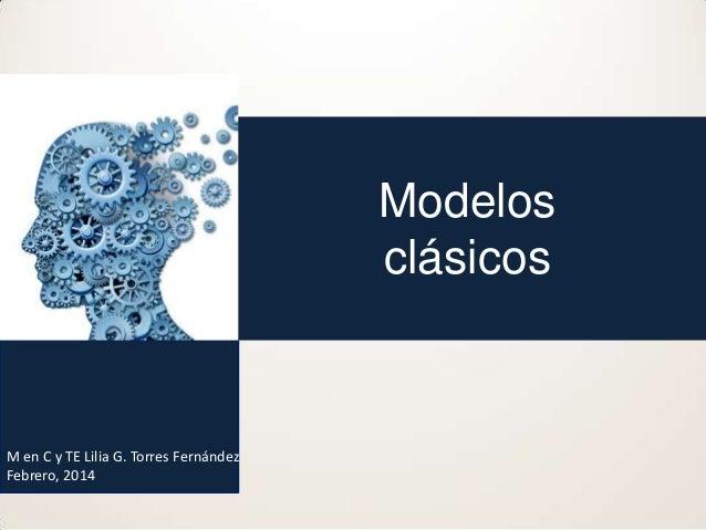 Modelos clásicos  M en C y TE Lilia G. Torres Fernández Febrero, 2014