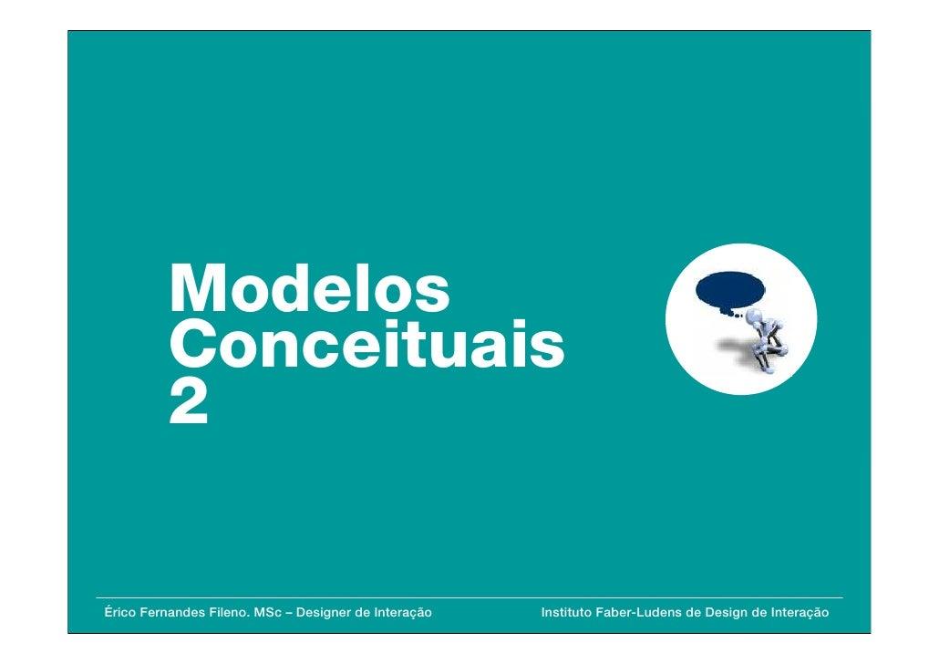 Modelos          Conceituais          2  Érico Fernandes Fileno. MSc – Designer de Interação   Instituto Faber-Ludens de D...