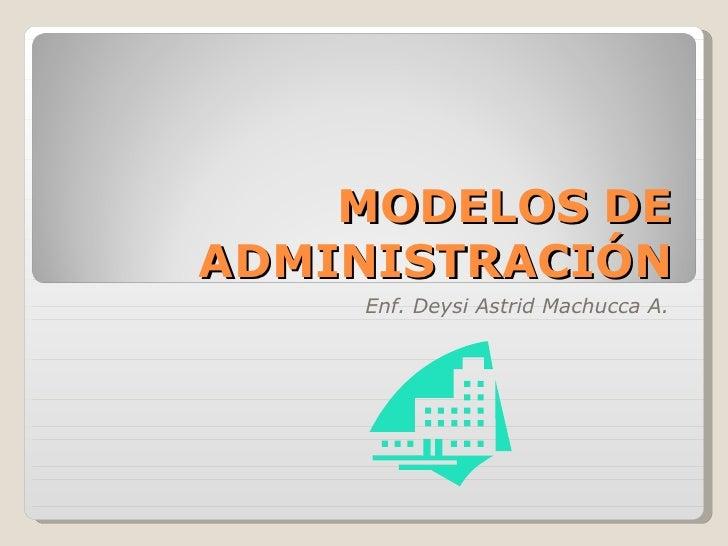 MODELOS DE ADMINISTRACIÓN Enf. Deysi Astrid Machucca A.
