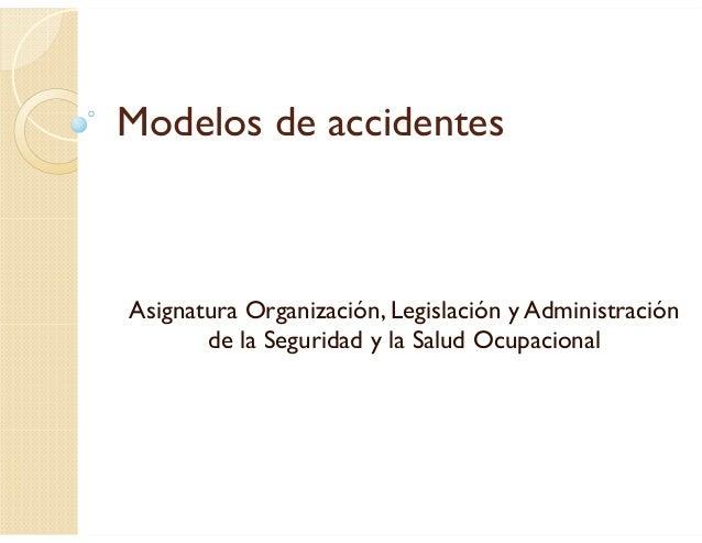 Modelos de accidentes Asignatura Organización, Legislación y Administración de la Seguridad y la Salud Ocupacional