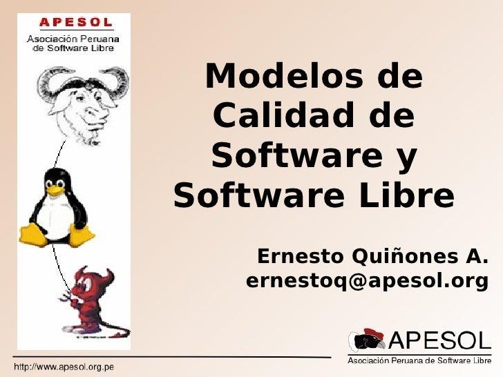 Modelos de   Calidad de   Software y Software Libre     Ernesto Quiñones A.    ernestoq@apesol.org