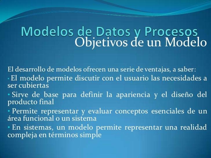 Objetivos de un ModeloEl desarrollo de modelos ofrecen una serie de ventajas, a saber:• El modelo permite discutir con el ...
