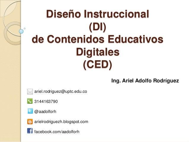 Diseño Instruccional (DI) de Contenidos Educativos Digitales (CED) Ing. Ariel Adolfo Rodríguez ariel.rodriguez@uptc.edu.co...