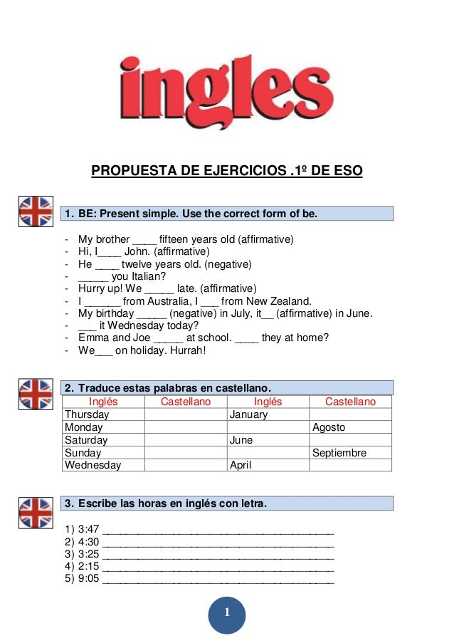 1 PROPUESTA DE EJERCICIOS .1º DE ESO 1. BE: Present simple. Use the correct form of be. - My brother ____ fifteen years ol...
