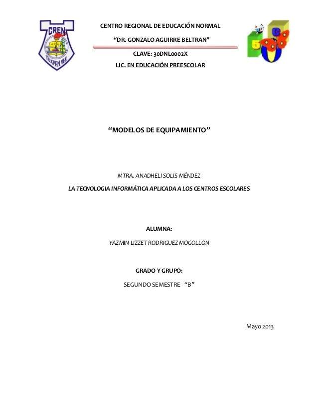 "CENTRO REGIONAL DE EDUCACIÓN NORMAL""DR. GONZALO AGUIRRE BELTRAN""CLAVE: 30DNL0002XLIC. EN EDUCACIÓN PREESCOLAR""MODELOS DE E..."
