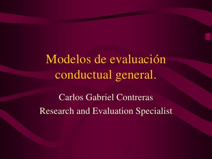 Modelos de evaluación conductual general.<br />Carlos Gabriel Contreras<br />Research and EvaluationSpecialist<br />