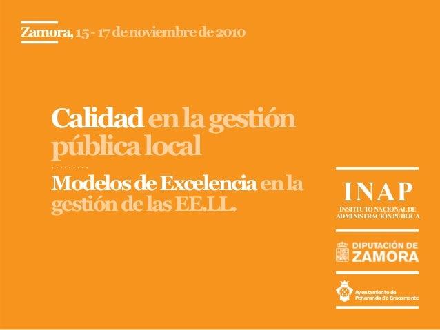 Calidadenlagestión públicalocal Zamora,15-17denoviembrede2010 ModelosdeExcelenciaenla gestióndelasEE.LL. Ayuntamiento de P...