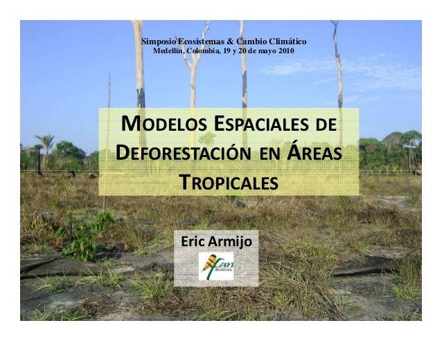 Simposio Ecosistemas & Cambio Climático    Medellín, Colombia, 19 y 20 de mayo 2010MODELOS ESPACIALES DEDEFORESTACIÓN EN Á...