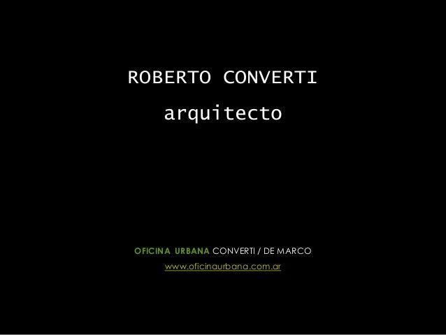 ROBERTO CONVERTI arquitecto OFICINA URBANA CONVERTI / DE MARCO www.oficinaurbana.com.ar