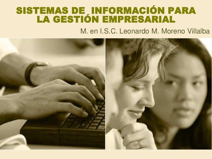 SISTEMAS DE  INFORMACIÓN PARA LA GESTIÓN EMPRESARIAL<br />M. en I.S.C. Leonardo M. Moreno Villalba<br />