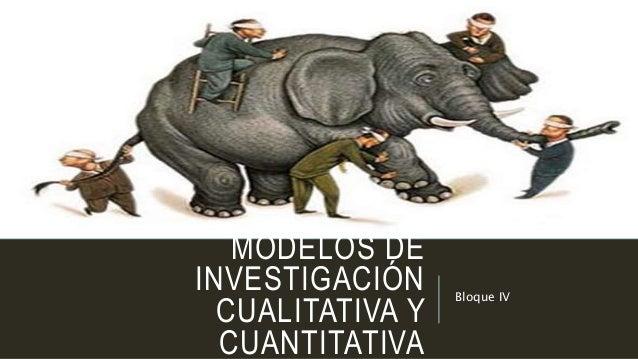 MODELOS DE INVESTIGACIÓN CUALITATIVA Y CUANTITATIVA Bloque IV