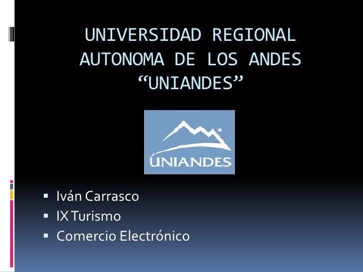 """UNIVERSIDAD REGIONAL     AUTONOMA DE LOS ANDES           """"UNIANDES"""" Iván Carrasco IX Turismo Comercio Electrónico"""