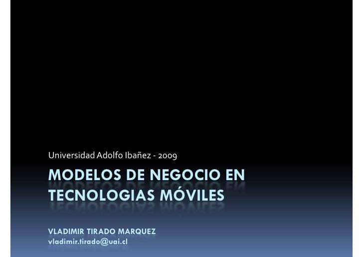 Universidad Adolfo Ibañez - 2009  MODELOS DE NEGOCIO EN TECNOLOGIAS MÓVILES VLADIMIR TIRADO MARQUEZ vladimir.tirado@uai.cl
