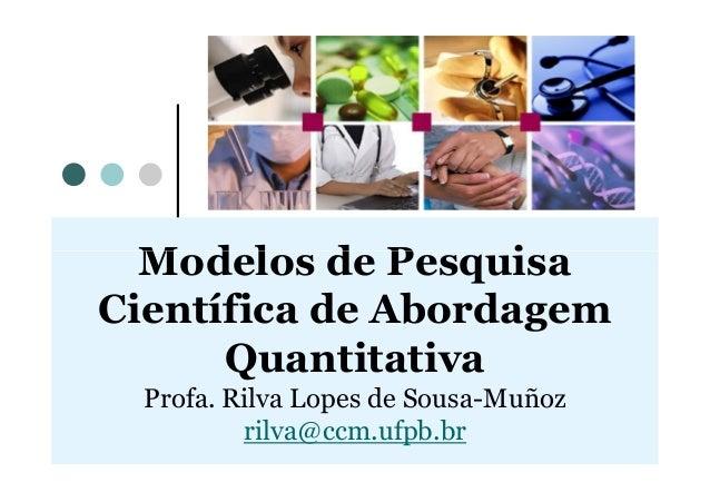 Modelos de PesquisaModelos de Pesquisa Científica de Abordagem Quantitativa Profa. Rilva Lopes de Sousa-Muñoz rilva@ccm.uf...