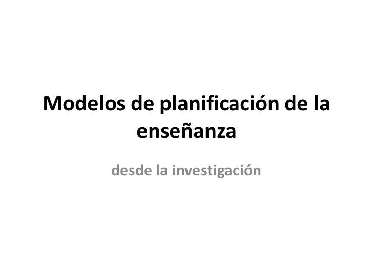 Modelos de planificación de la        enseñanza       desde la investigación