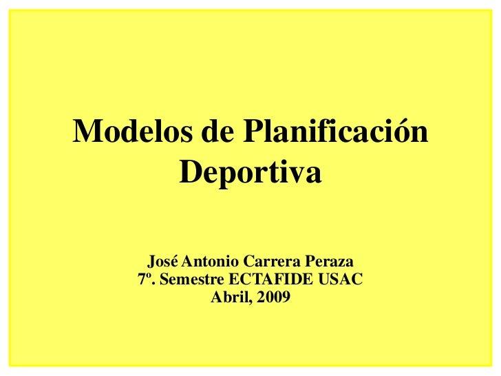 Modelos de Planificación       Deportiva       José Antonio Carrera Peraza     7º. Semestre ECTAFIDE USAC               Ab...