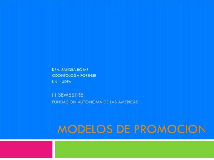 MODELOS DE PROMOCION DE LA SALUD DRA. SANDRA ROJAS ODONTOLOGA FORENSE UN – UDEA III SEMESTRE  FUNDACION AUTONOMA DE LAS AM...