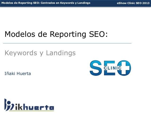 Modelos de Reporting SEO: Centrados en Keywords y Landings   eShow Clinic SEO 2013 Modelos de Reporting SEO:  Keywords y L...