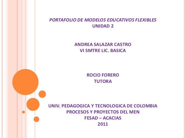 PORTAFOLIO DE MODELOS EDUCATIVOS FLEXIBLESUNIDAD 2ANDREA SALAZAR CASTROVI SMTRE LIC. BASICAROCIO FORERO TUTORAUNIV. PEDAGO...
