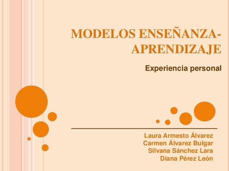 MODELOS ENSEÑANZA-  APRENDIZAJE<br />Experiencia personal<br />Laura Armesto Álvarez<br />Carmen Álvarez Bulgar<br />Silva...