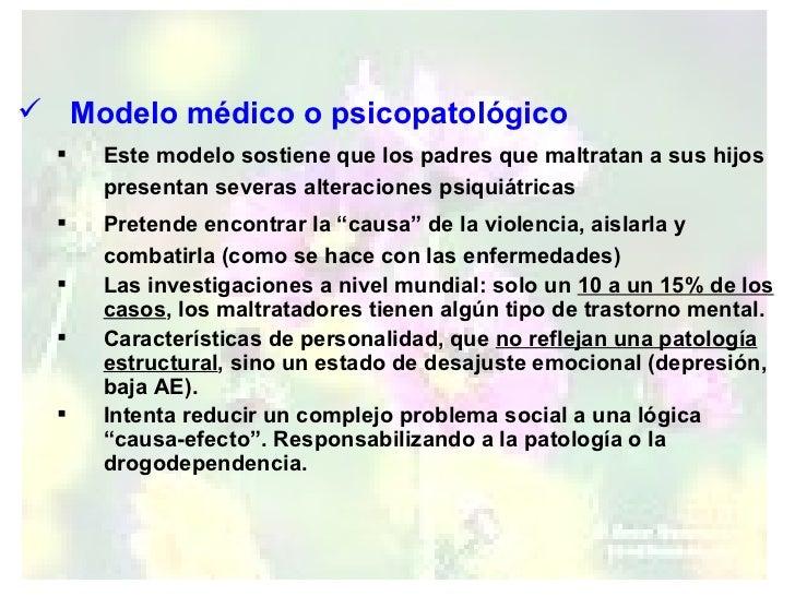 <ul><li>Modelo médico o psicopatológico </li></ul><ul><ul><li>Este modelo sostiene que los padres que maltratan a sus hijo...