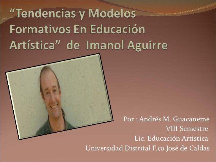 Por : Andrés M. Guacaneme VIII Semestre  Lic. Educación Artistica  Universidad Distrital F.co José de Caldas