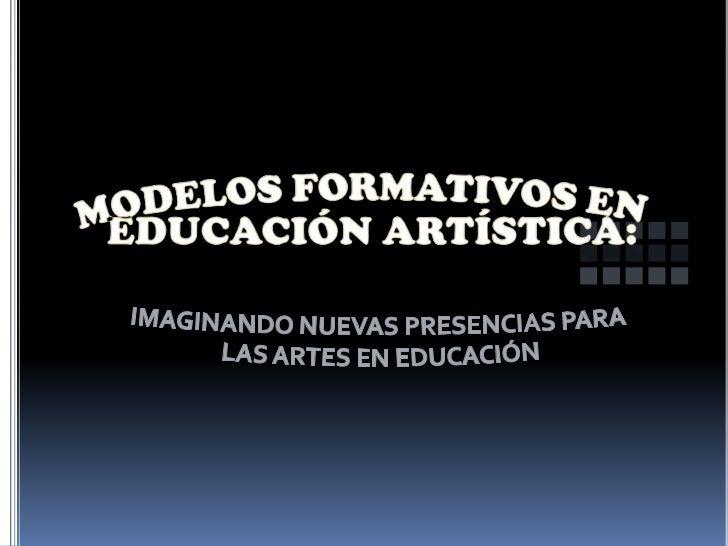 MODELOS FORMATIVOS EN EDUCACIÓN ARTÍSTICA:<br />IMAGINANDO NUEVAS PRESENCIAS PARA<br /> LAS ARTES EN EDUCACIÓN<br />