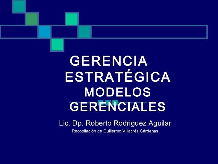 GERENCIA ESTRATÉGICA    MODELOS   GERENCIALESLic. Dp. Roberto Rodriguez Aguilar   Recopilación de Guillermo Villacrés Cárd...