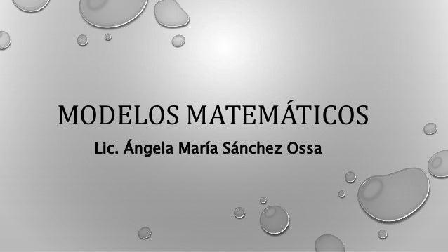 MODELOS MATEMÁTICOS Lic. Ángela María Sánchez Ossa